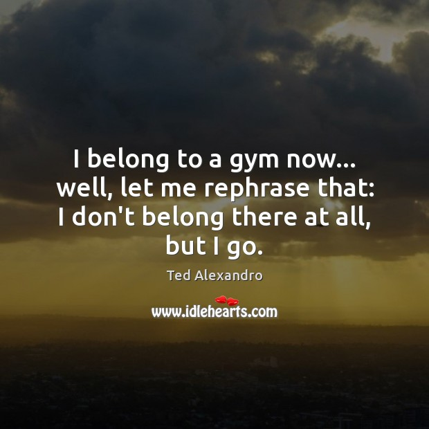 I belong to a gym now… well, let me rephrase that: I Image