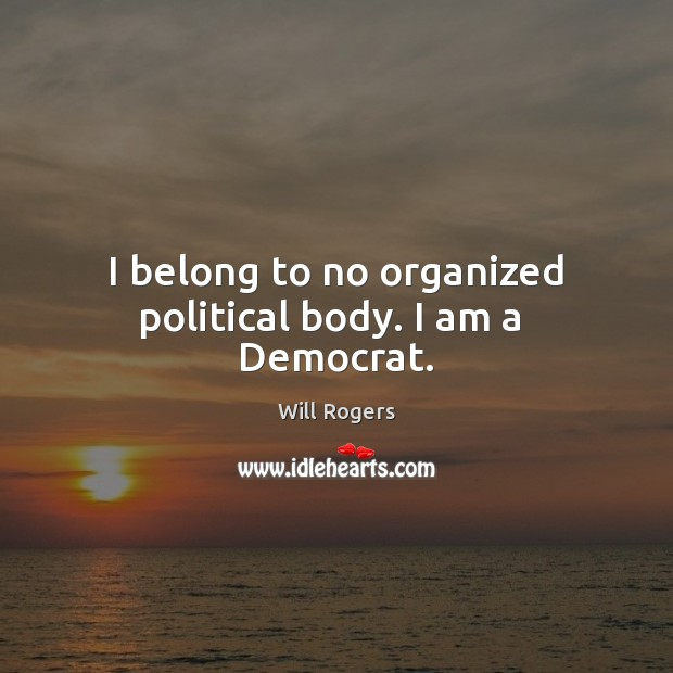 I belong to no organized political body. I am a  Democrat. Image