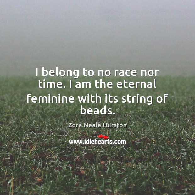 I belong to no race nor time. I am the eternal feminine with its string of beads. Image