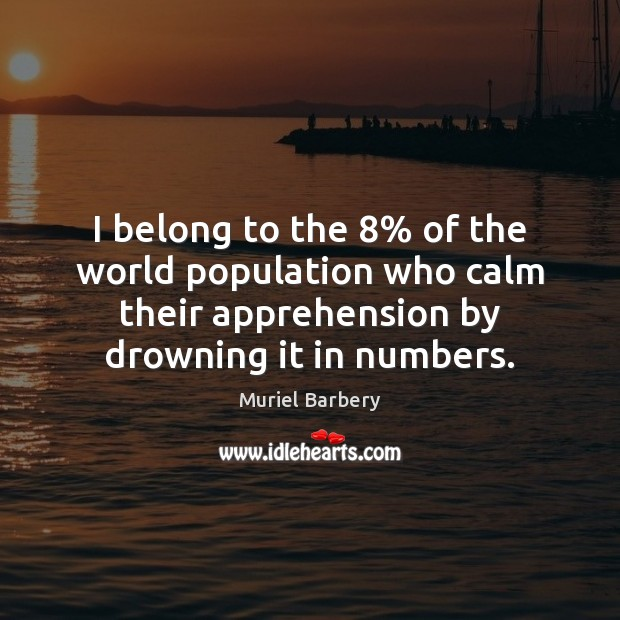 I belong to the 8% of the world population who calm their apprehension Muriel Barbery Picture Quote