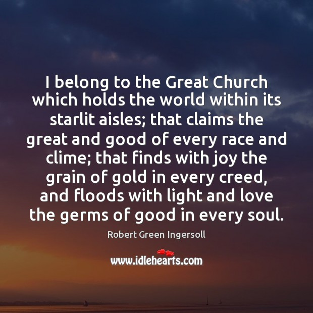 I belong to the Great Church which holds the world within its Robert Green Ingersoll Picture Quote