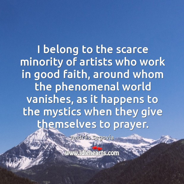 I belong to the scarce minority of artists who work in good Andrés Segovia Picture Quote
