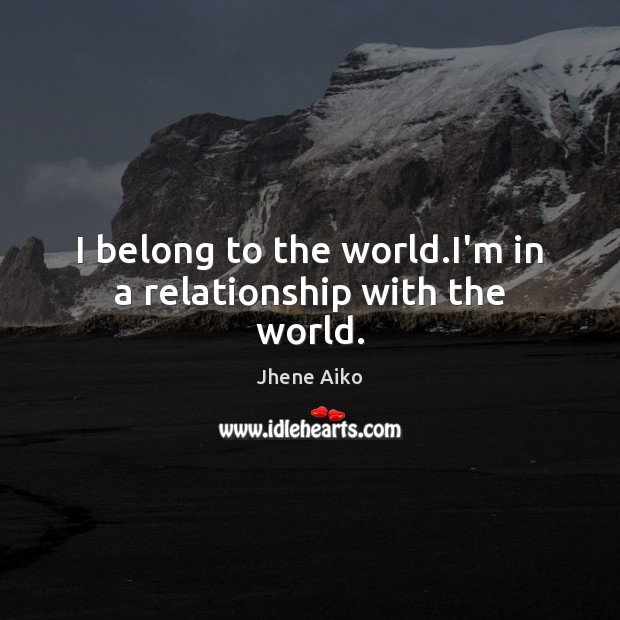 I belong to the world.I'm in a relationship with the world. Jhene Aiko Picture Quote