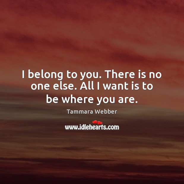I belong to you. There is no one else. All I want is to be where you are. Tammara Webber Picture Quote