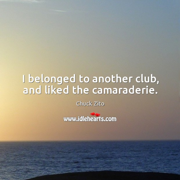 I belonged to another club, and liked the camaraderie. Chuck Zito Picture Quote