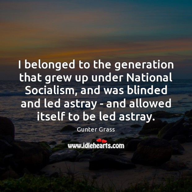 I belonged to the generation that grew up under National Socialism, and Gunter Grass Picture Quote