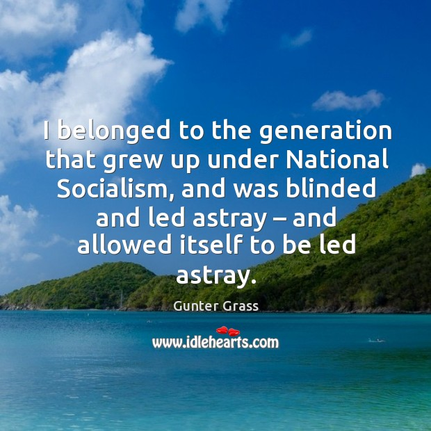 I belonged to the generation that grew up under national socialism, and was blinded and led Gunter Grass Picture Quote