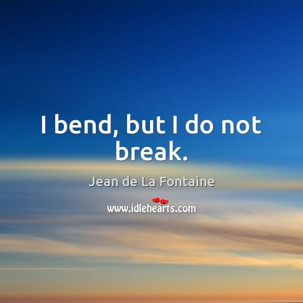 I bend, but I do not break. Jean de La Fontaine Picture Quote