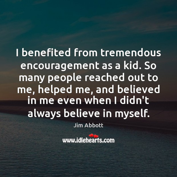 I benefited from tremendous encouragement as a kid. So many people reached Jim Abbott Picture Quote