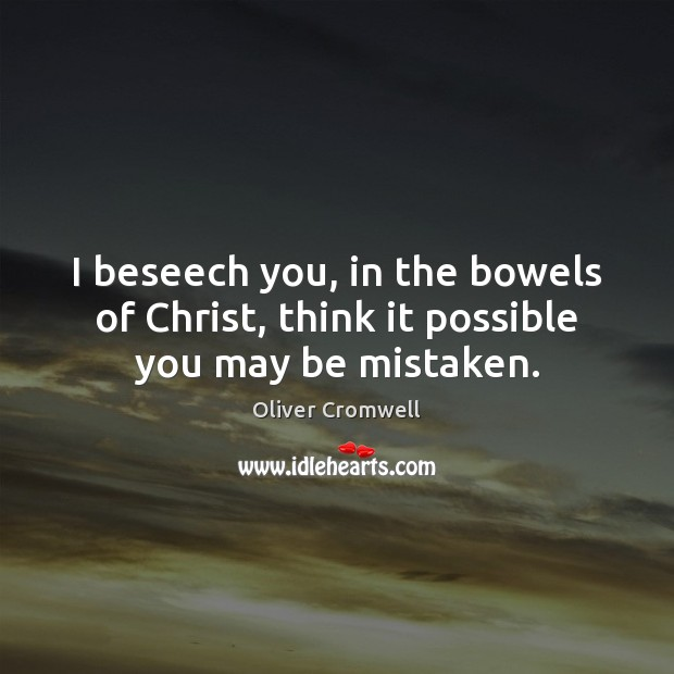 I beseech you, in the bowels of Christ, think it possible you may be mistaken. Image