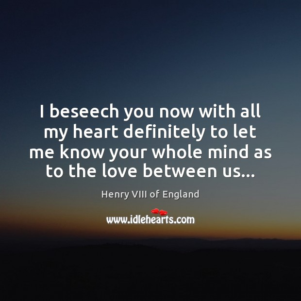 I beseech you now with all my heart definitely to let me Henry VIII of England Picture Quote
