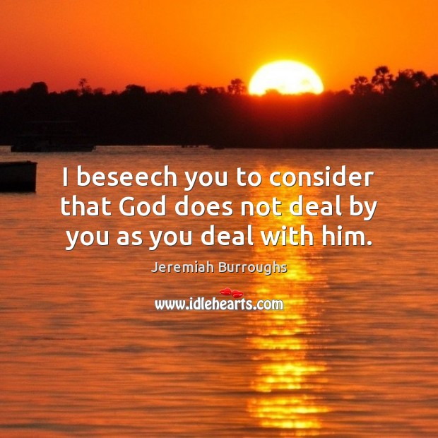 I beseech you to consider that God does not deal by you as you deal with him. Image