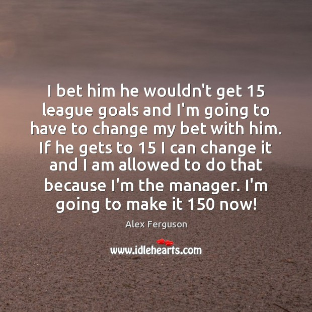 I bet him he wouldn't get 15 league goals and I'm going to Alex Ferguson Picture Quote
