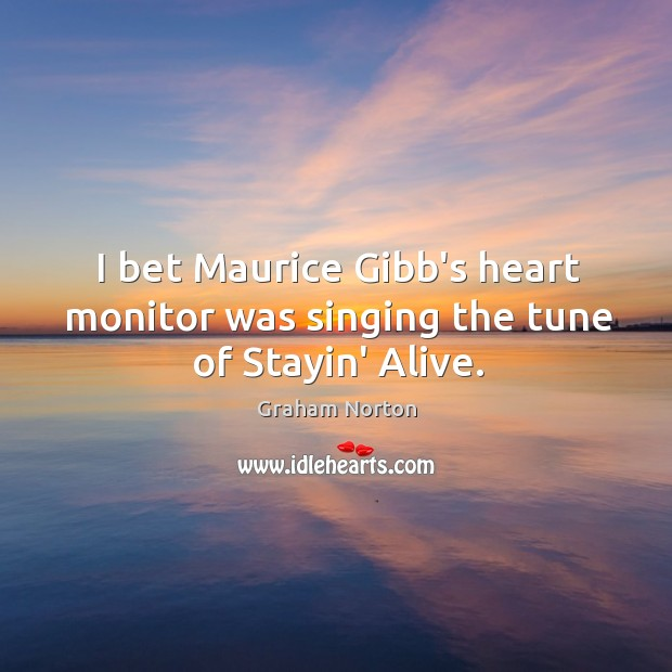 I bet Maurice Gibb's heart monitor was singing the tune of Stayin' Alive. Graham Norton Picture Quote