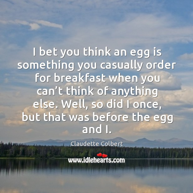 I bet you think an egg is something you casually order for breakfast when you can't think Claudette Colbert Picture Quote