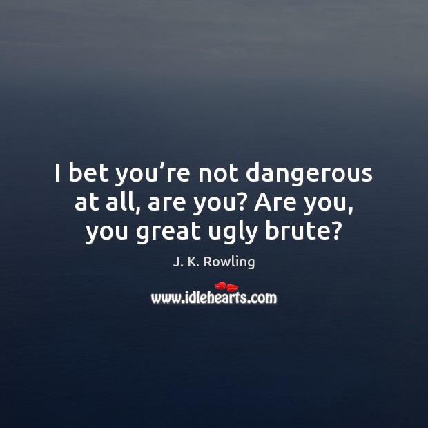 I bet you're not dangerous at all, are you? Are you, you great ugly brute? J. K. Rowling Picture Quote