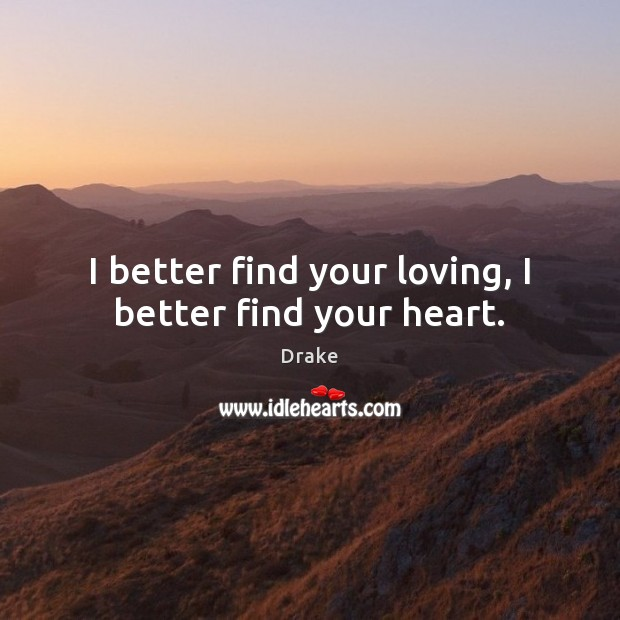 I better find your loving, I better find your heart. Drake Picture Quote