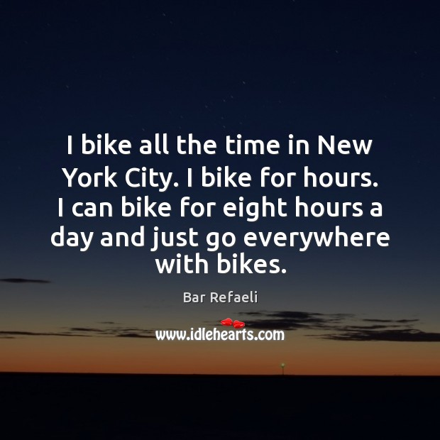Image, I bike all the time in New York City. I bike for