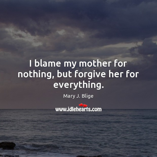 I blame my mother for nothing, but forgive her for everything. Image