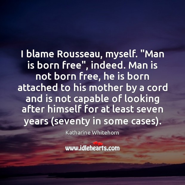 """I blame Rousseau, myself. """"Man is born free"""", indeed. Man is not Image"""