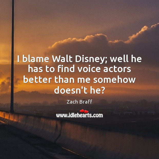 I blame Walt Disney; well he has to find voice actors better than me somehow doesn't he? Zach Braff Picture Quote
