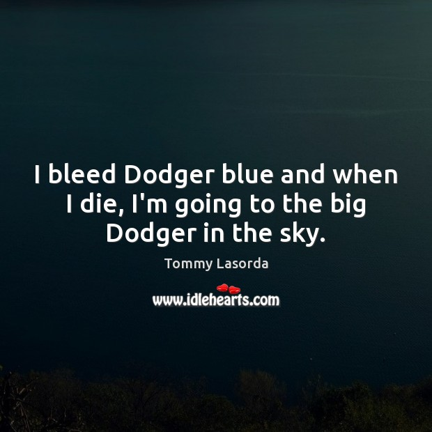 I bleed Dodger blue and when I die, I'm going to the big Dodger in the sky. Image