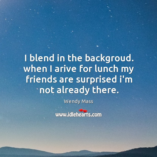 I blend in the backgroud. when I arive for lunch my friends Image