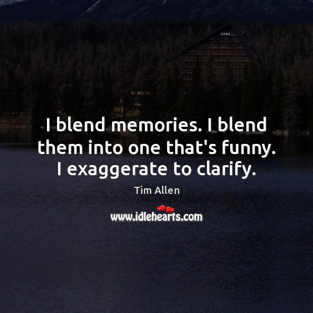 I blend memories. I blend them into one that's funny. I exaggerate to clarify. Image