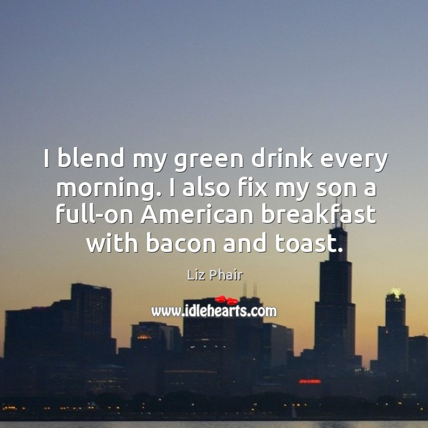 I blend my green drink every morning. I also fix my son Liz Phair Picture Quote