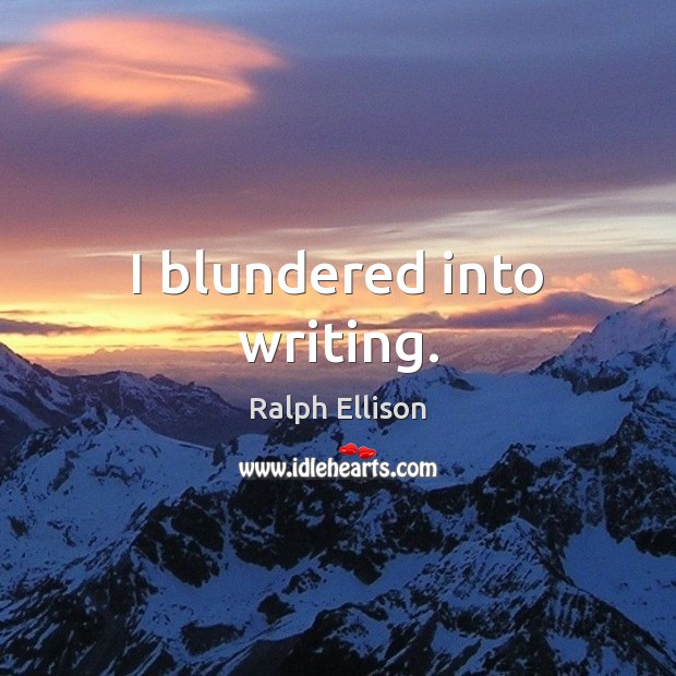 I blundered into writing. Ralph Ellison Picture Quote