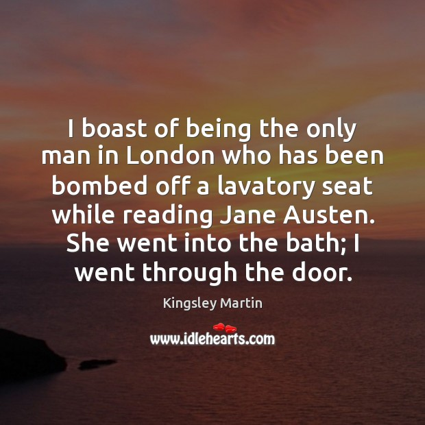 I boast of being the only man in London who has been Image