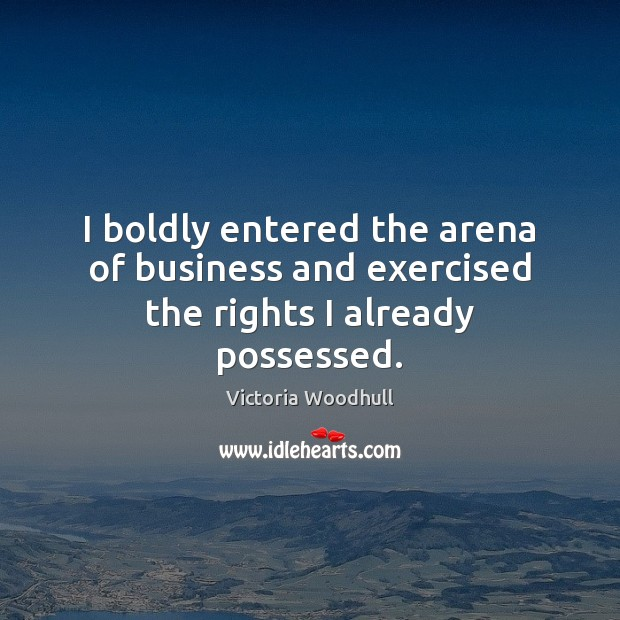 I boldly entered the arena of business and exercised the rights I already possessed. Victoria Woodhull Picture Quote