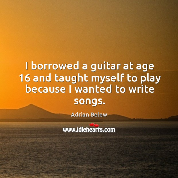 Image, I borrowed a guitar at age 16 and taught myself to play because I wanted to write songs.