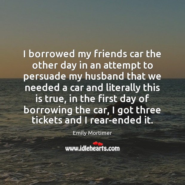 I borrowed my friends car the other day in an attempt to Emily Mortimer Picture Quote