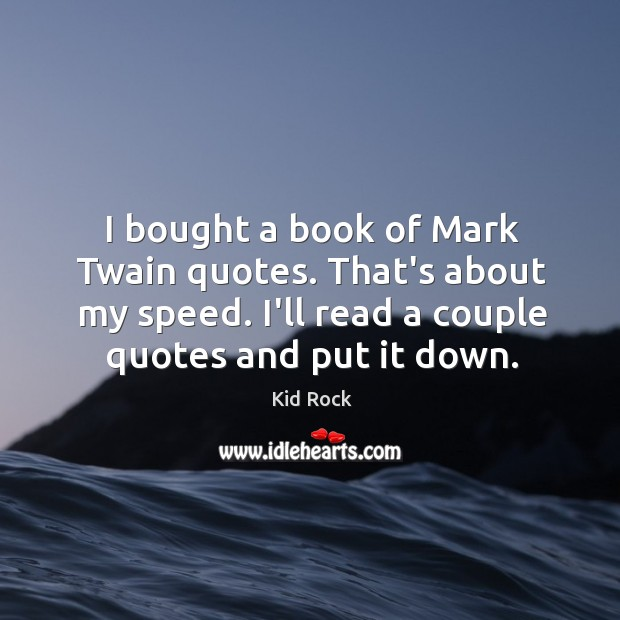I bought a book of Mark Twain quotes. That's about my speed. Image
