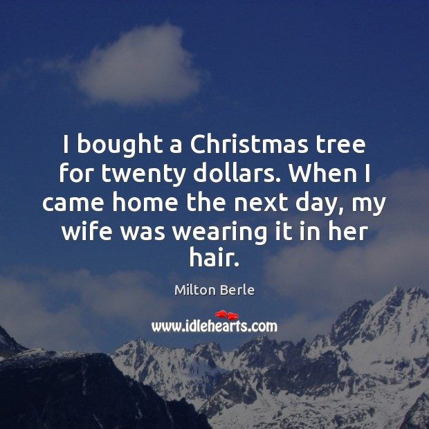 Milton Berle Picture Quote image saying: I bought a Christmas tree for twenty dollars. When I came home
