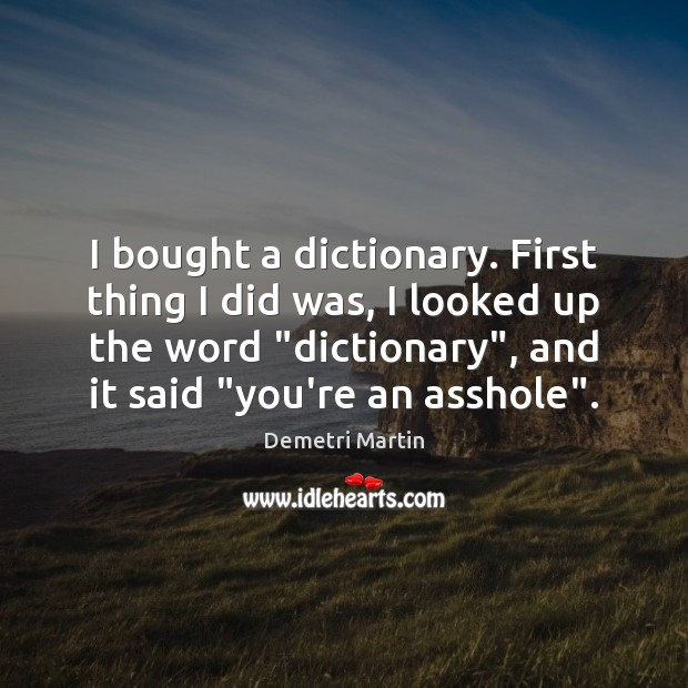 I bought a dictionary. First thing I did was, I looked up Demetri Martin Picture Quote