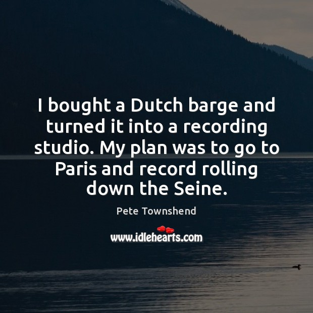 I bought a Dutch barge and turned it into a recording studio. Pete Townshend Picture Quote