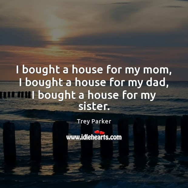 I bought a house for my mom, I bought a house for my dad, I bought a house for my sister. Trey Parker Picture Quote