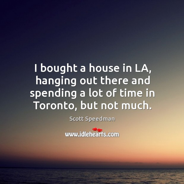 I bought a house in la, hanging out there and spending a lot of time in toronto, but not much. Scott Speedman Picture Quote