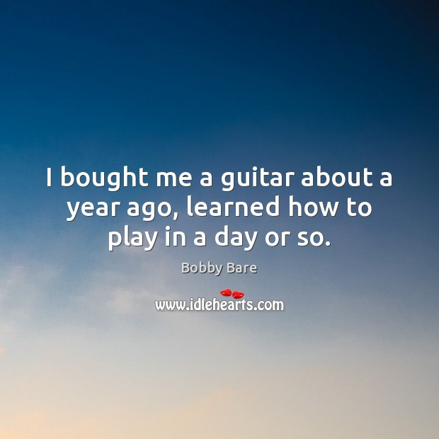 Image, I bought me a guitar about a year ago, learned how to play in a day or so.