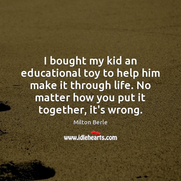 Milton Berle Picture Quote image saying: I bought my kid an educational toy to help him make it