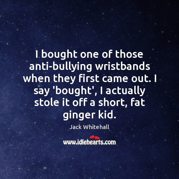 I bought one of those anti-bullying wristbands when they first came out. Jack Whitehall Picture Quote