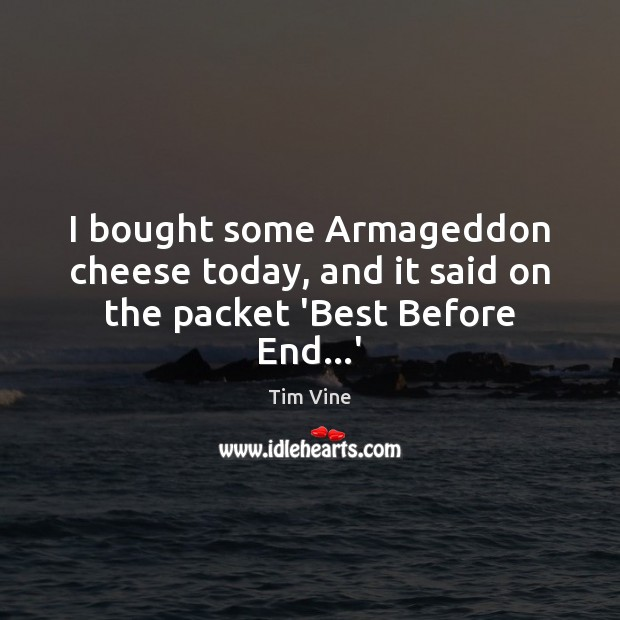 Tim Vine Picture Quote image saying: I bought some Armageddon cheese today, and it said on the packet 'Best Before End…'