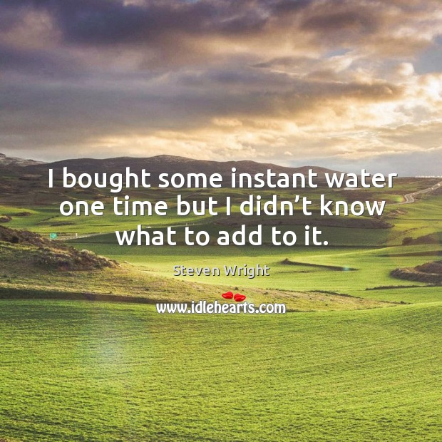 I bought some instant water one time but I didn't know what to add to it. Image
