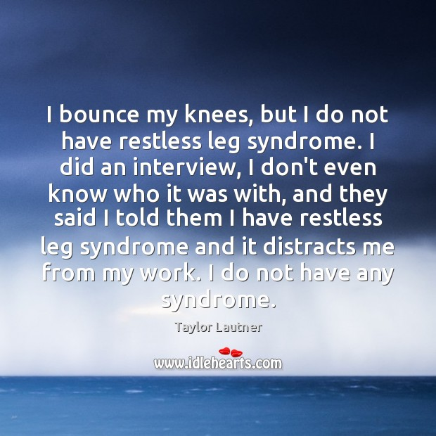 I bounce my knees, but I do not have restless leg syndrome. Image