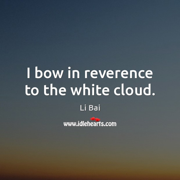 I bow in reverence to the white cloud. Li Bai Picture Quote
