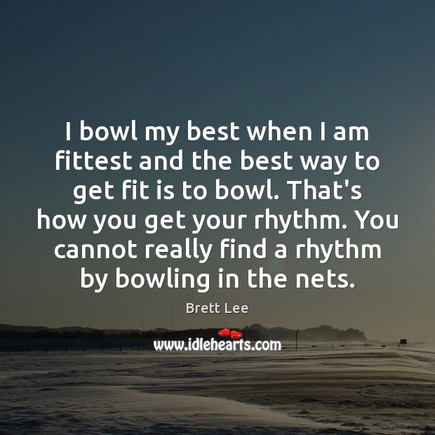 Image, I bowl my best when I am fittest and the best way