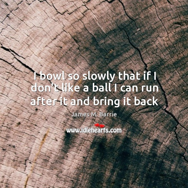 I bowl so slowly that if I don't like a ball I can run after it and bring it back Image