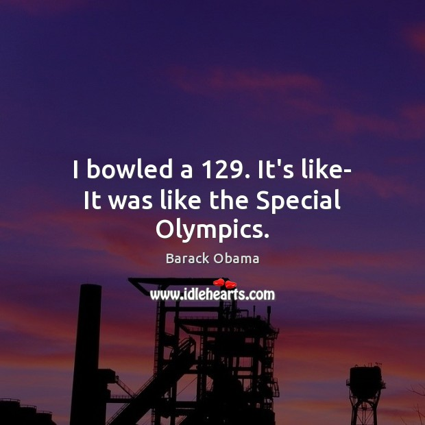 I bowled a 129. It's like- It was like the Special Olympics. Barack Obama Picture Quote